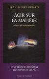 Jean-Pierre Girard - Agir sur la matière - Ces étranges pouvoirs qui sont les miens.