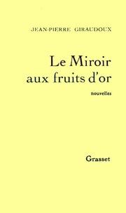 Jean-Pierre Giraudoux - Le miroir aux fruits d'or.