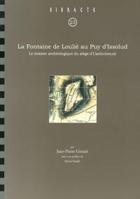 Jean-Pierre Girault - La Fontaine de Loulié au Puy d'Issolud - Le dossier archéologique du siège d'Uxellodunum.