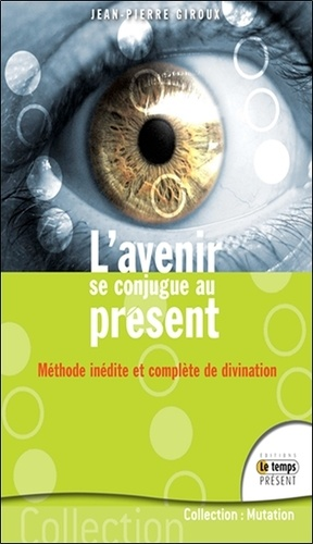 Jean-Pierre Giroux - L'avenir se conjugue au présent - Méthode inédite et complète de divination.