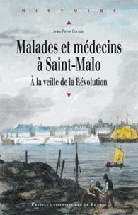 Jean-Pierre Goubert - Malades et médecins à Saint-Malo - A la veille de la Révolution.