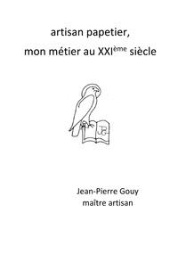Jean-Pierre Gouy - Artisan papetier, mon métier au XXIème siècle.
