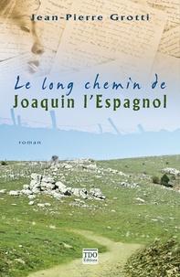 Jean-Pierre Grotti - Le long chemin de Joaquin l'Espagnol.