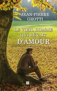 Jean-Pierre Grotti - Le vieil homme qui rêvait d'amour.