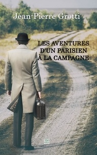 Jean-Pierre Grotti - Les aventures d'un parisien à la campagne.