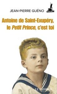 Jean-Pierre Guéno - Antoine de Saint-Exupéry, le Petit Prince, c'est toi.