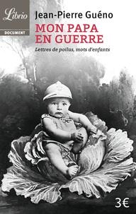 Jean-Pierre Guéno - Mon papa en guerre 1914-1918 - Lettres de poilus, mots d'enfants.