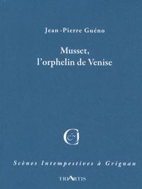 Jean-Pierre Guéno - Musset, l'orphelin de Venise.