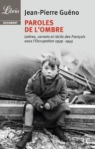 Jean-Pierre Guéno - Paroles de l'ombre - Lettres, carnets et récits des Français sous l'occupation 1939-1945.