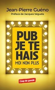 Jean-Pierre Guéno - Pub je te hais, moi non plus.