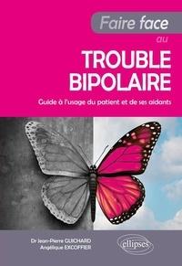 Jean-Pierre Guichard et Angélique Excoffier - Faire face au trouble bipolaire - Guide à l'usage du patient et de ses aidants.