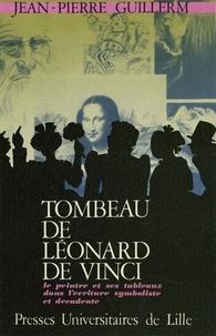 Jean-Pierre Guillerm - Tombeau de Léonard de Vinci - Le peintre et ses tableaux dans l'écriture symboliste et décadente.