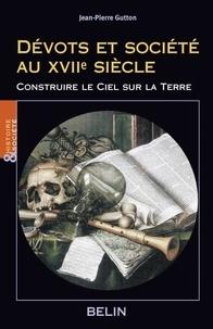 Jean-Pierre Gutton - Dévots et société au XVIIe siècle - Construire le ciel sur la terre.