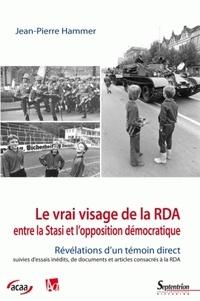 Jean-Pierre Hammer - Le vrai visage de la RDA - Entre la Stasi et l'opposition démocratique.