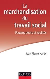 Jean-Pierre Hardy - La marchandisation du travail social : fausses peurs et réalités.
