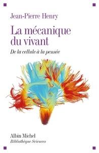 Jean-Pierre Henry - La Mécanique du vivant - De la cellule à la pensée.