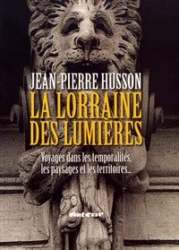 Jean-Pierre Husson - La Lorraine des Lumières - Voyages dans les temporalités, les paysages et les territoires....