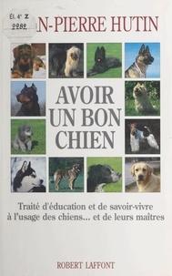 Jean-Pierre Hutin et Michel Coudeyre - Avoir un bon chien - Traité d'éducation et de savoir-vivre à l'usage des chiens... et de leurs maîtres.