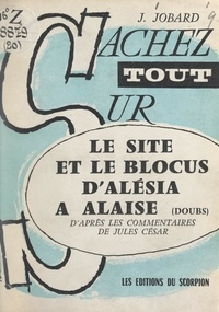"""Jean-Pierre Jobard - Le site et le blocus d'Alésia à Alaise (Doubs) - D'après les """"Commentaires"""" de Jules César."""