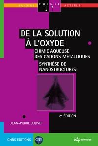 Jean-Pierre Jolivet - De la solution à l'oxyde - 2e ED - Chimie aqueuse des cations métalliques - synthèse de nanostructures chimie aqueuse des cations métalliquessynthèse de nanostructures.