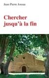 Jean-Pierre Jossua - Chercher jusqu'à la fin.