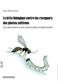 Jean-Pierre Jost - La lutte biologique contre les ravageurs de plantes cultivées - Les alternatives aux insecticides traditionnels.