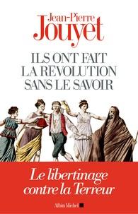 Jean-Pierre Jouyet - Ils ont fait la Révolution sans le savoir - Le libertinage contre la Terreur.