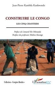 Jean-Pierre Kambila Kankwende - Construire le Congo - Les cinq chantiers.