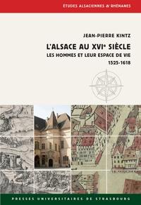 Jean-Pierre Kintz - L'Alsace au XVIe siècle - Les hommes et leur espace de vie 1525-1618.