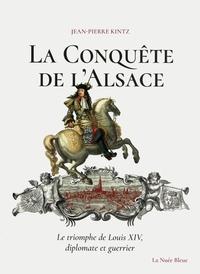 Jean-Pierre Kintz - La conquête de l'Alsace - Le triomphe de Louis XIV, diplomate et guerrier.