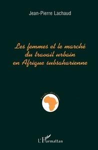 Jean-Pierre Lachaud - Les femmes et le marché du travail urbain en Afrique subsaharienne.
