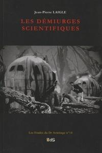 Jean-Pierre Laigle - Les démiurges scientifiques.