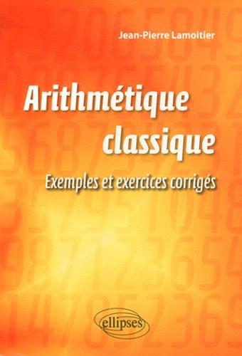 Jean-Pierre Lamoitier - Arithmétique classique - Exemples et exercices corrigés.