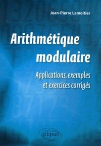 Jean-Pierre Lamoitier - Arithmétique modulaire - Applications, exemples et exercices corrigés.