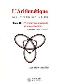 Jean-Pierre Lamoitier - L'Arithmétique - Tome 2, L'arithmétique modulaire et ses applications.
