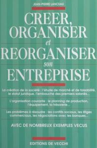 Jean-Pierre Lanceau - Créer, organiser et réorganiser son entreprise.
