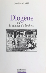Jean-Pierre Larre et Marie-Odile Goulet-Cazé - Diogène - Ou La science du bonheur.