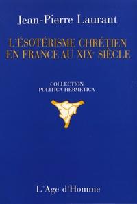 Jean-Pierre Laurant - L'ésotérisme chrétien en France au XIXe siècle.