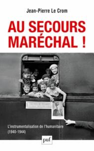 Jean-Pierre Le Crom - Au secours, Maréchal ! - L'instrumentalisation de l'humanitaire (1940-1944).