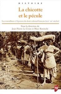 Jean-Pierre Le Crom et Marc Boninchi - La chicotte et le pécule - Les travailleurs à l'épreuve du droit colonial français (XIXe-XXe siècles).