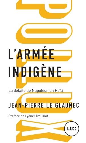L'armée indigène. La défaite de Napoléon en Haïti