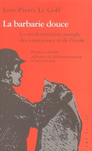 Jean-Pierre Le Goff - La barbarie douce. - La modernisation aveugle des entreprises et de l'école.