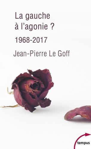 Jean-Pierre Le Goff - La gauche à l'agonie ? - 1968-2017.