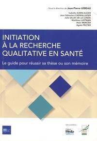 Jean-Pierre Lebeau et Isabelle Aubin-Auger - Initiation à la recherche qualitative en santé - Le guide pour réussir sa thèse ou son mémoire.