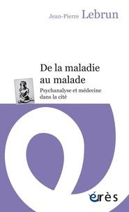 Jean-Pierre Lebrun - De la maladie au malade - Psychanalyse et médecine dans la cité.