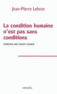 Jean-Pierre Lebrun - La condition humaine n'est pas sans conditions - Entretiens avec Vincent Flamand.