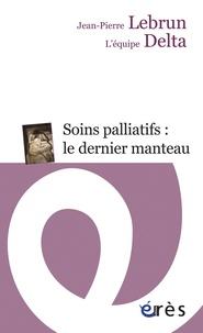 Jean-Pierre Lebrun et  L'équipe DELTA - Soins palliatifs : le dernier manteau - Une clinique du détail.