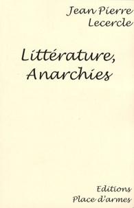 Jean-Pierre Lecercle - Littérature, Anarchies - Essai sur le fait littéraire et l'anarchie, fin XIXe siècle.