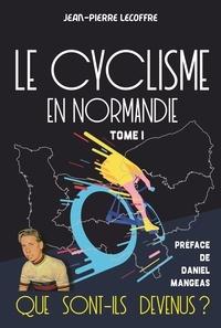 Jean-Pierre Lecoffre - Le cyclisme en Normandie - Tome 1 - Que sont-ils devenus ?.