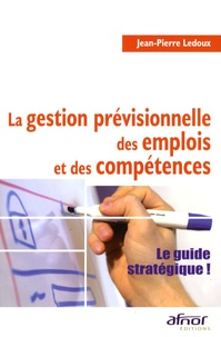 Jean-Pierre Ledoux - La gestion prévisionnelle des emplois et des compétences - Le guide stratégique !.